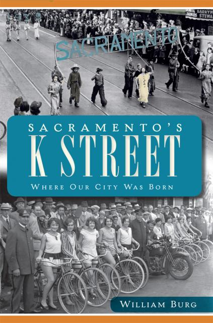 """Sacramento's K Street: Where Our City Was Born"" by William Burg"